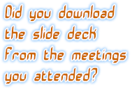 Did you download the slide deck from the meetings you attended?
